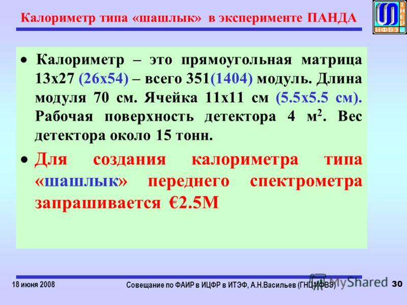 18 июня 2008 Совещание по ФАИР в ИЦФР в ИТЭФ, А.Н.Васильев (ГНЦ ИФВЭ) 30 Калориметр типа «шашлык» в эксперименте ПАНДА Калориметр – это прямоугольная матрица 13х27 (26х54) – всего 351(1404) модуль. Длина модуля 70 см. Ячейка 11х11 см (5.5х5.5 см). Ра