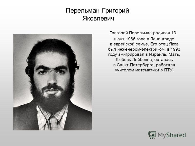 Перельман Григорий Яковлевич Григорий Перельман родился 13 июня 1966 года в Ленинграде в еврейской семье. Его отец Яков был инженером-электриком, в 1993 году эмигрировал в Израиль. Мать, Любовь Лейбовна, осталась в Санкт-Петербурге, работала учителем