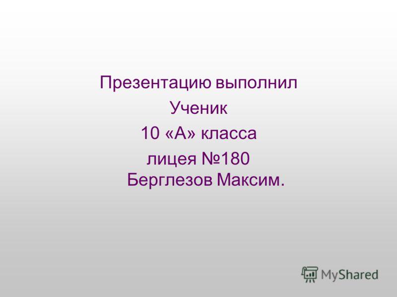 Презентацию выполнил Ученик 10 «А» класса лицея 180 Берглезов Максим.
