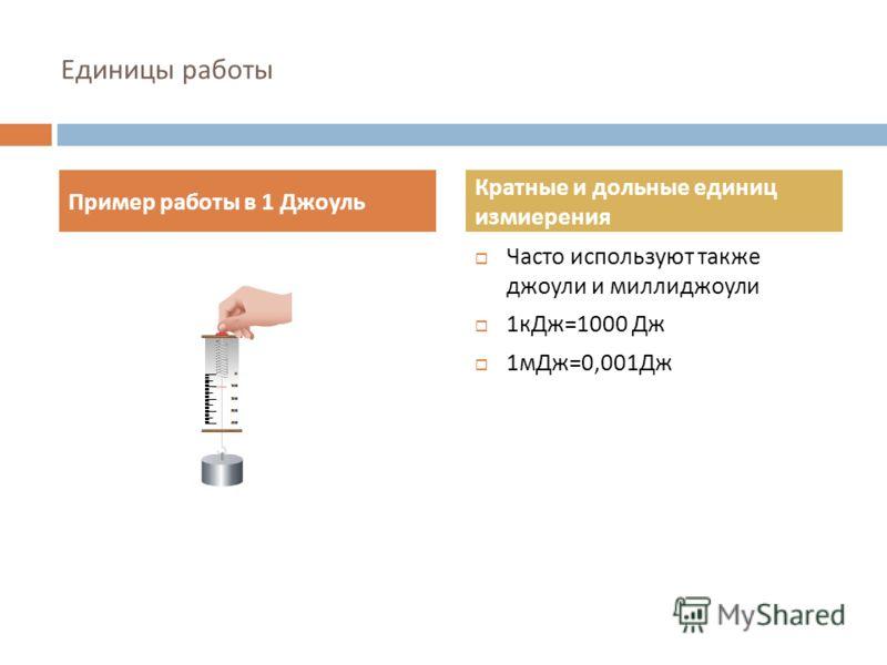 Единицы работы Пример работы в 1 Джоуль Кратные и дольные единиц измиерения Часто используют также джоули и миллиджоули 1 кДж =1000 Дж 1 мДж =0,001 Дж
