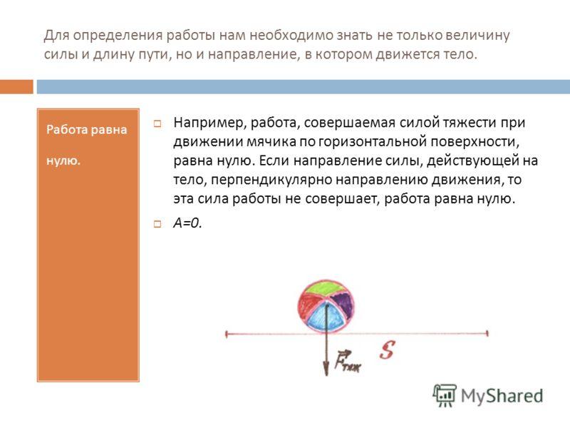 Для определения работы нам необходимо знать не только величину силы и длину пути, но и направление, в котором движется тело. Работа равна нулю. Например, работа, совершаемая силой тяжести при движении мячика по горизонтальной поверхности, равна нулю.