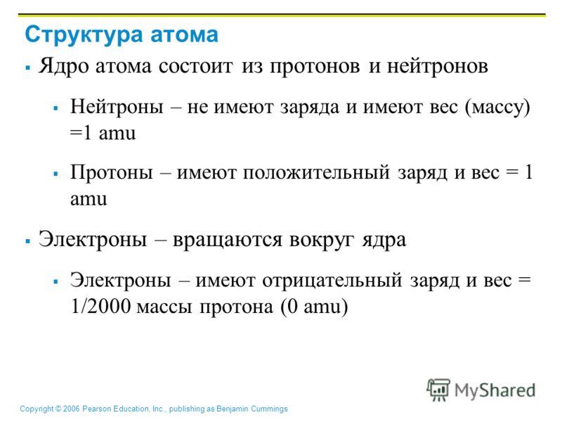 Copyright © 2006 Pearson Education, Inc., publishing as Benjamin Cummings Структура атома Ядро атома состоит из протонов и нейтронов Нейтроны – не имеют заряда и имеют вес (массу) =1 amu Протоны – имеют положительный заряд и вес = 1 amu Электроны – в