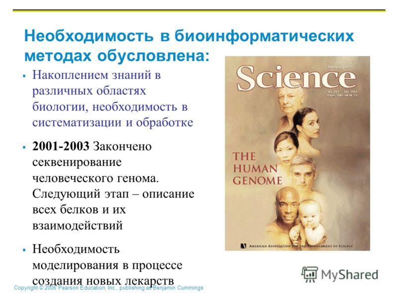 Copyright © 2006 Pearson Education, Inc., publishing as Benjamin Cummings Необходимость в биоинформатических методах обусловлена: Накоплением знаний в различных областях биологии, необходимость в систематизации и обработке 2001-2003 Закончено секвени