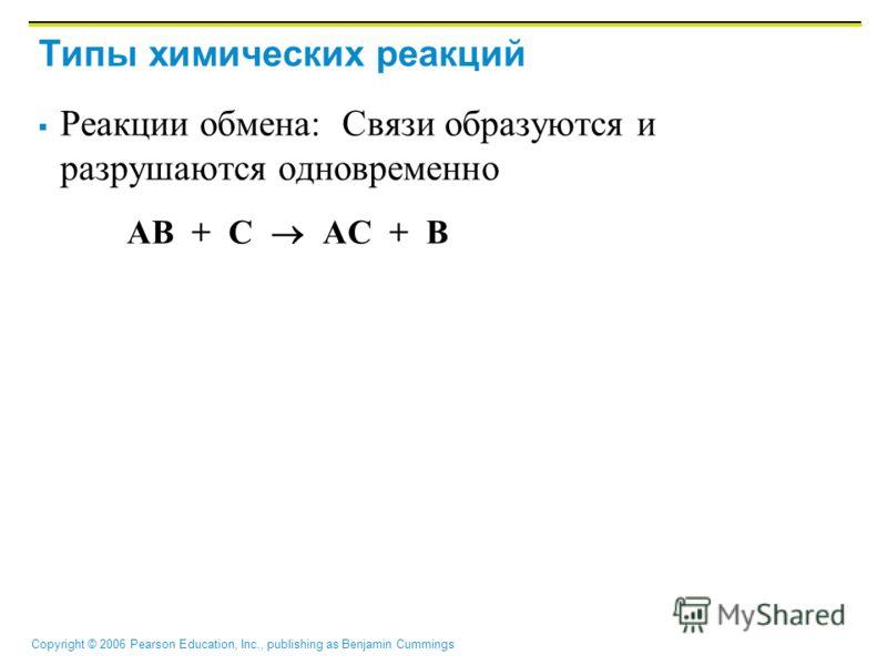 Copyright © 2006 Pearson Education, Inc., publishing as Benjamin Cummings Типы химических реакций Реакции обмена: Связи образуются и разрушаются одновременно AB + C AC + B