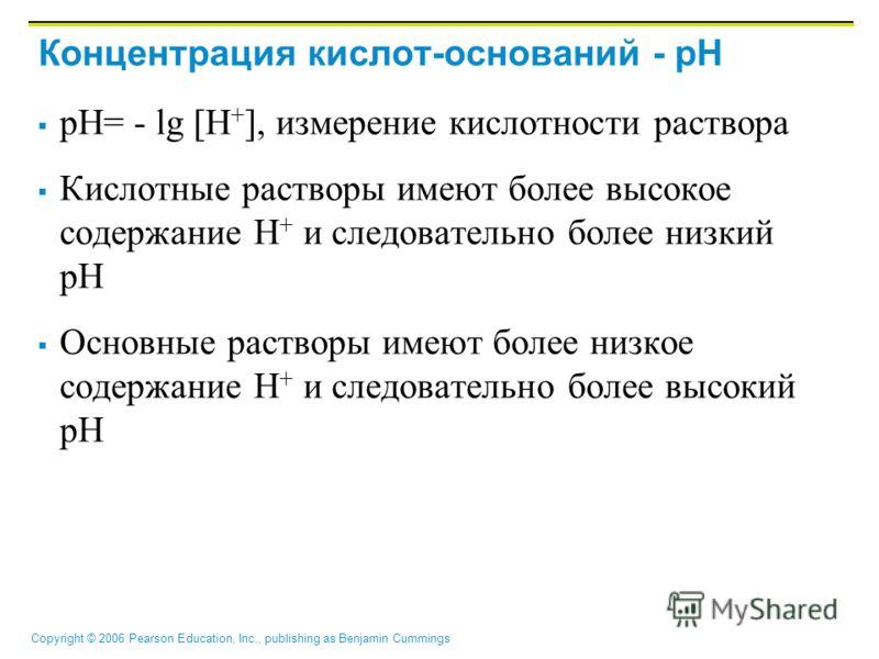 Copyright © 2006 Pearson Education, Inc., publishing as Benjamin Cummings Концентрация кислот-оснований - pH pH= - lg [H + ], измерение кислотности раствора Кислотные растворы имеют более высокое содержание H + и следовательно более низкий рН Основны