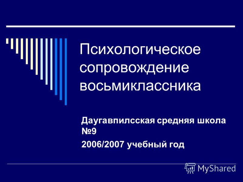 Психологическое сопровождение восьмиклассника Даугавпилсская средняя школа 9 2006/2007 учебный год