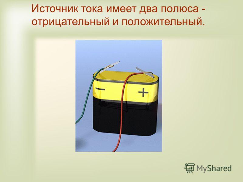 Источник тока имеет два полюса - отрицательный и положительный.