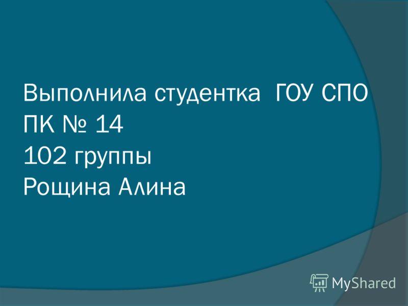 Выполнила студентка ГОУ СПО ПК 14 102 группы Рощина Алина
