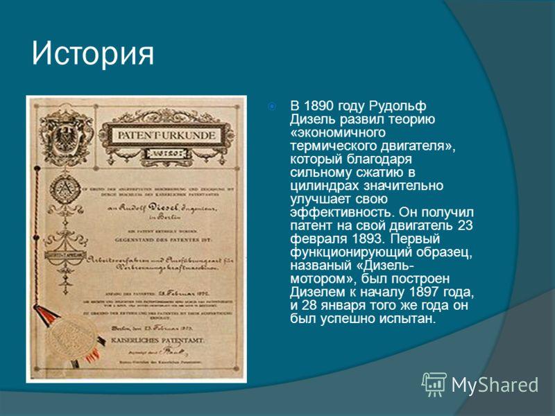 История В 1890 году Рудольф Дизель развил теорию «экономичного термического двигателя», который благодаря сильному сжатию в цилиндрах значительно улучшает свою эффективность. Он получил патент на свой двигатель 23 февраля 1893. Первый функционирующий