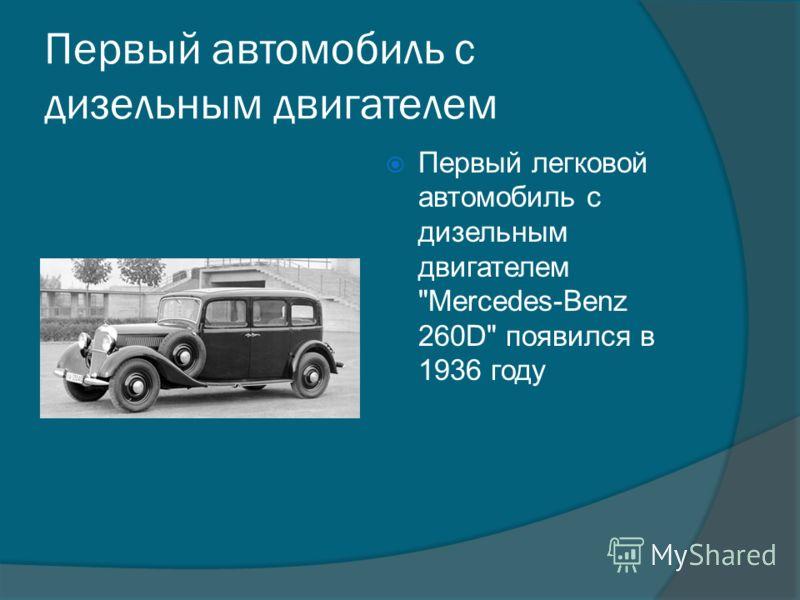 Первый автомобиль с дизельным двигателем Первый легковой автомобиль с дизельным двигателем Mercedes-Benz 260D появился в 1936 году