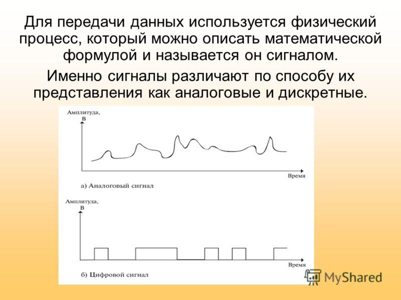 Для передачи данных используется физический процесс, который можно описать математической формулой и называется он сигналом. Именно сигналы различают по способу их представления как аналоговые и дискретные.