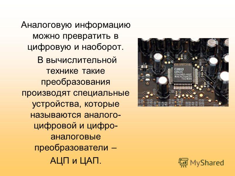 Аналоговую информацию можно превратить в цифровую и наоборот. В вычислительной технике такие преобразования производят специальные устройства, которые называются аналого- цифровой и цифро- аналоговые преобразователи – АЦП и ЦАП.