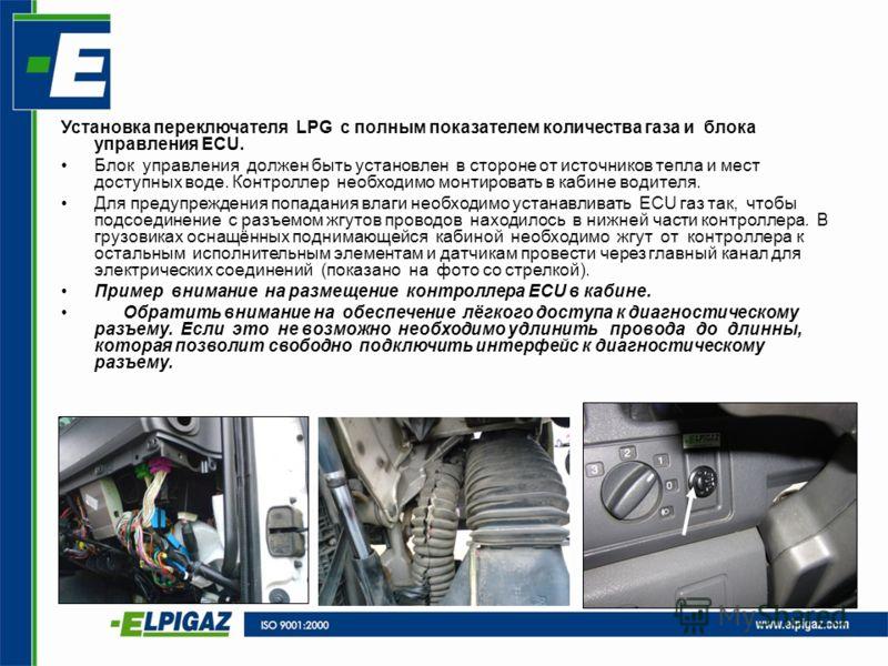 Установка переключателя LPG с полным показателем количества газа и блока управления ECU. Блок управления должен быть установлен в стороне от источников тепла и мест доступных воде. Контроллер необходимо монтировать в кабине водителя. Для предупрежден