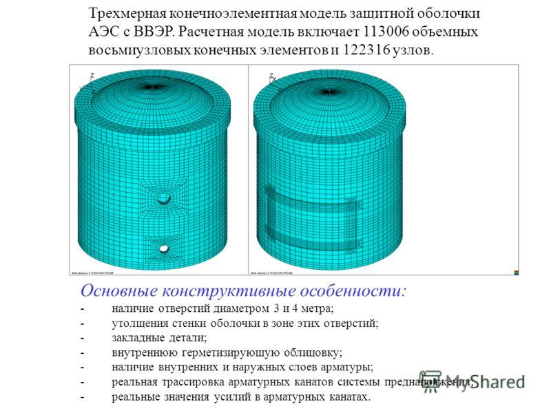 Трехмерная конечноэлементная модель защитной оболочки АЭС с ВВЭР. Расчетная модель включает 113006 объемных восьмиузловых конечных элементов и 122316 узлов. Основные конструктивные особенности: - наличие отверстий диаметром 3 и 4 метра; - утолщения с