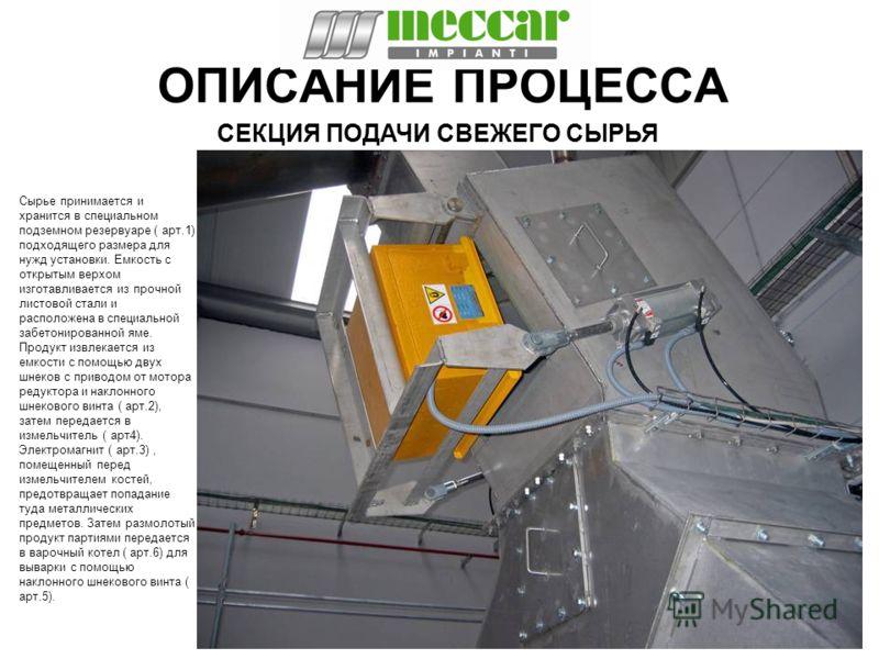 ОПИСАНИЕ ПРОЦЕССА Сырье принимается и хранится в специальном подземном резервуаре ( арт.1) подходящего размера для нужд установки. Емкость с открытым верхом изготавливается из прочной листовой стали и расположена в специальной забетонированной яме. П