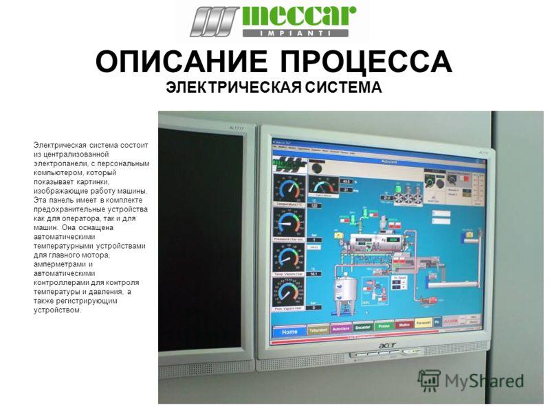 ОПИСАНИЕ ПРОЦЕССА Электрическая система состоит из централизованной электропанели, с персональным компьютером, который показывает картинки, изображающие работу машины. Эта панель имеет в комплекте предохранительные устройства как для оператора, так и