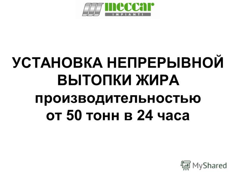 УСТАНОВКА НЕПРЕРЫВНОЙ ВЫТОПКИ ЖИРА производительностью от 50 тонн в 24 часа