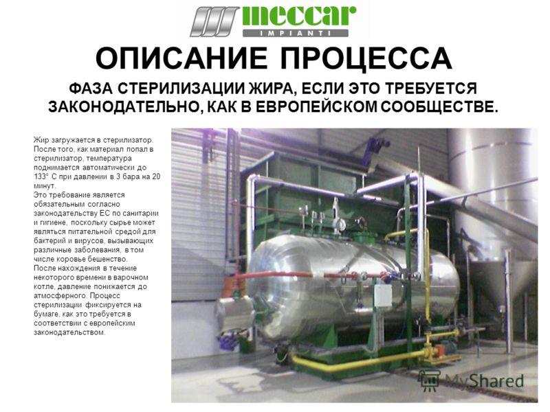 ОПИСАНИЕ ПРОЦЕССА Жир загружается в стерилизатор. После того, как материал попал в стерилизатор, температура поднимается автоматически до 133° C при давлении в 3 бара на 20 минут. Это требование является обязательным согласно законодательству ЕС по с