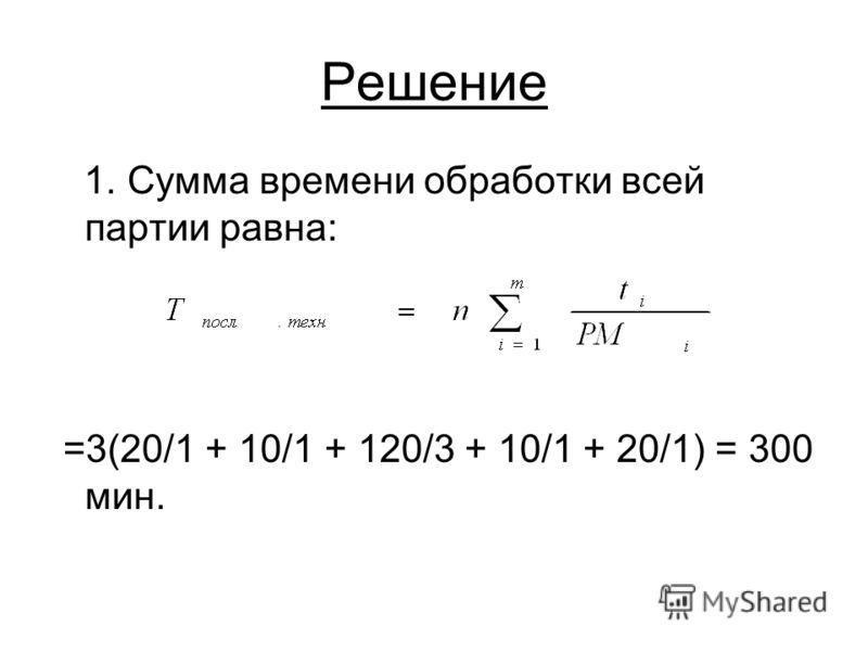 Решение 1. Сумма времени обработки всей партии равна: =3(20/1 + 10/1 + 120/3 + 10/1 + 20/1) = 300 мин.