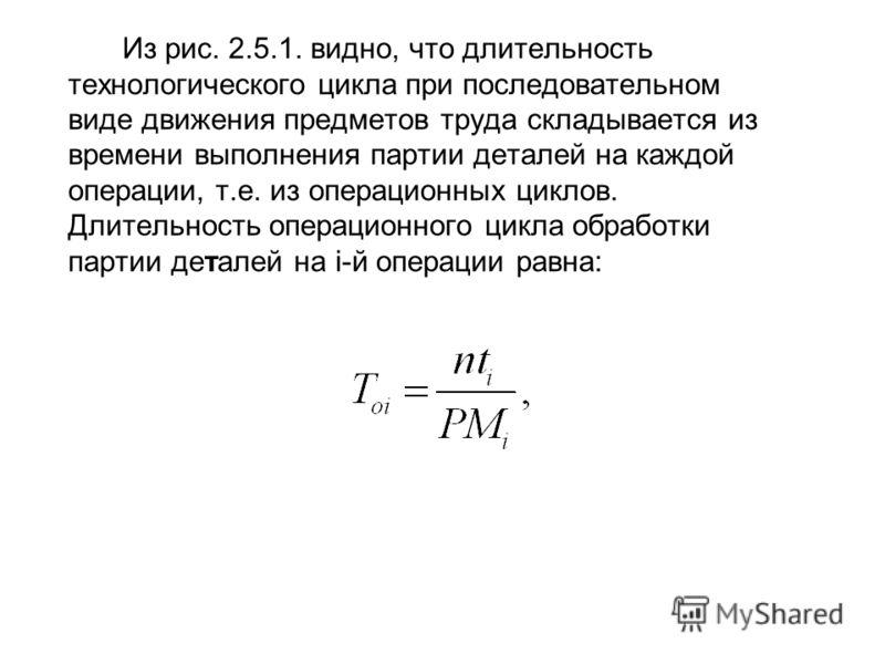 Из рис. 2.5.1. видно, что длительность технологического цикла при последовательном виде движения предметов труда складывается из времени выполнения партии деталей на каждой операции, т.е. из операционных циклов. Длительность операционного цикла обраб