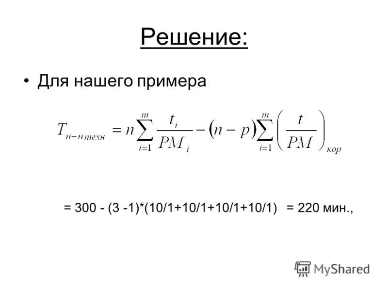 Решение: Для нашего примера = 300 - (3 -1)*(10/1+10/1+10/1+10/1) = 220 мин.,