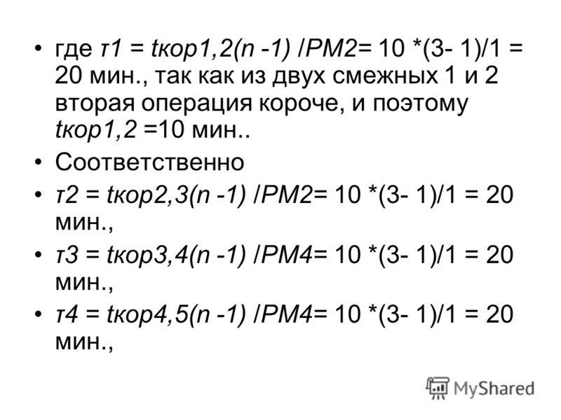 где τ1 = tкор1,2(n -1) /РМ2= 10 *(3- 1)/1 = 20 мин., так как из двух смежных 1 и 2 вторая операция короче, и поэтому tкор1,2 =10 мин.. Соответственно τ2 = tкор2,3(n -1) /РМ2= 10 *(3- 1)/1 = 20 мин., τ3 = tкор3,4(n -1) /РМ4= 10 *(3- 1)/1 = 20 мин., τ4