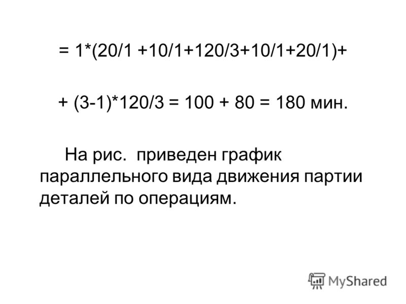 = 1*(20/1 +10/1+120/3+10/1+20/1)+ + (3-1)*120/3 = 100 + 80 = 180 мин. На рис. приведен график параллельного вида движения партии деталей по операциям.