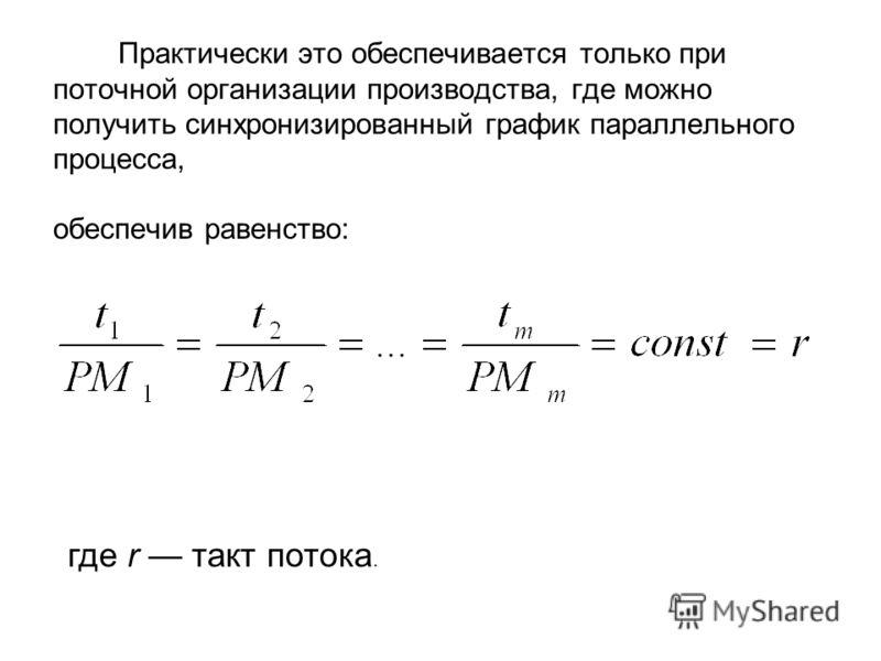 Практически это обеспечивается только при поточной организации производства, где можно получить синхронизированный график параллельного процесса, обеспечив равенство: где r такт потока.