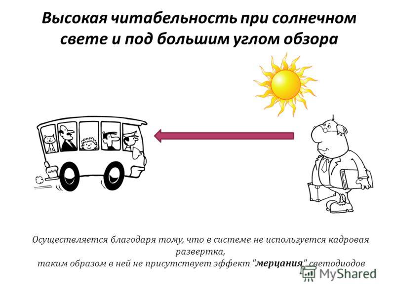Высокая читабельность при солнечном свете и под большим углом обзора Осуществляется благодаря тому, что в системе не используется кадровая развертка, таким образом в ней не присутствует эффект мерцания светодиодов