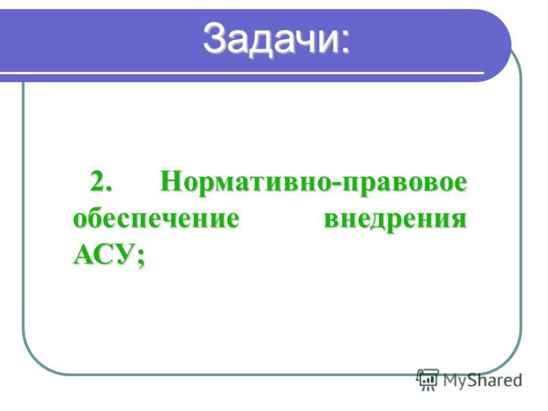 2. Нормативно-правовое обеспечение внедрения АСУ; Задачи: