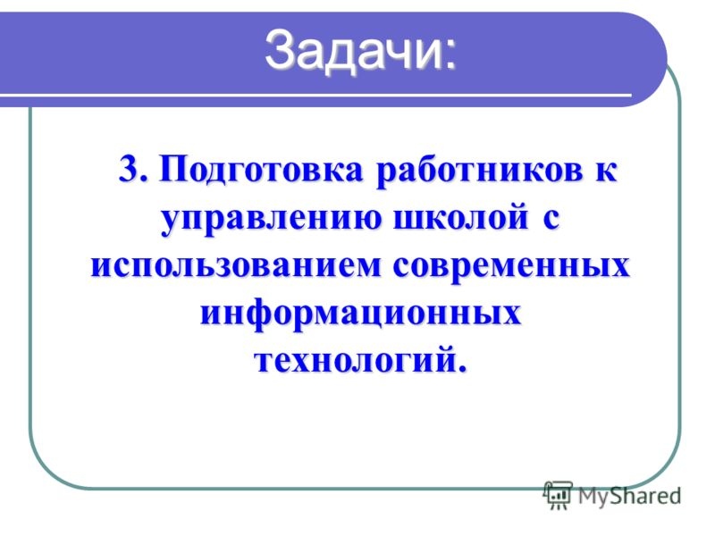 3. Подготовка работников к управлению школой с использованием современных информационных технологий. Задачи: