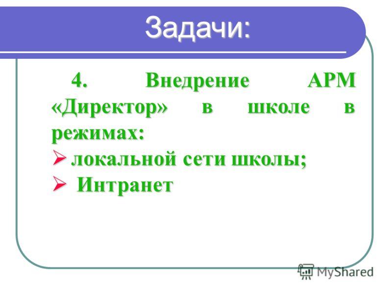 4. Внедрение АРМ «Директор» в школе в режимах: локальной сети школы; локальной сети школы; Интранет Интранет Задачи:
