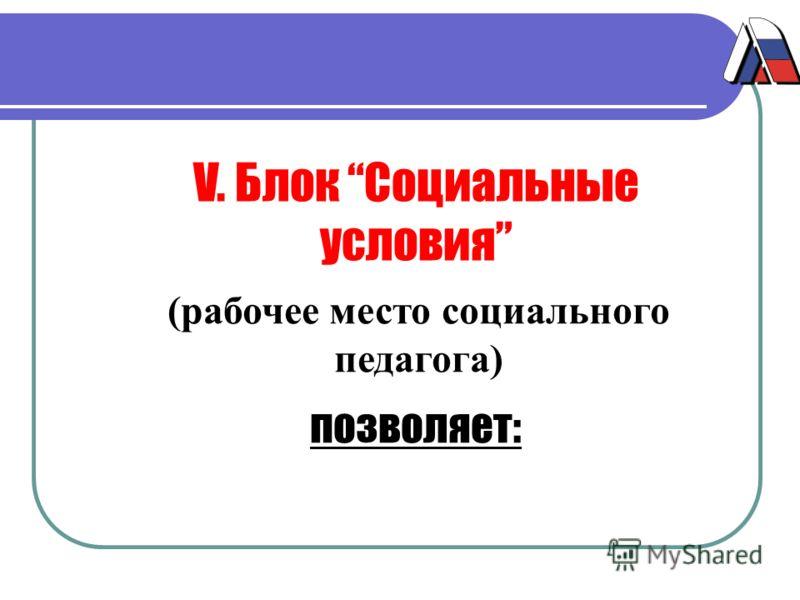 V. Блок Социальные условия (рабочее место социального педагога) позволяет: