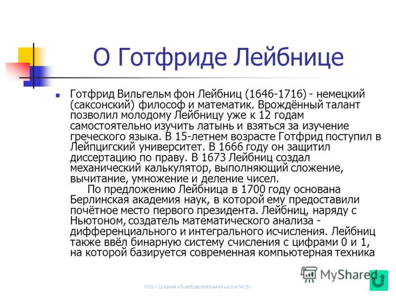 МОУ О Готфриде Лейбнице Готфрид Вильгельм фон Лейбниц (1646-1716) - немецкий (саксонский) философ и математик. Врождённый талант позволил молодому Лейбницу уже к 12 годам самостоятельно изучить латынь и взяться за изучение греческого языка. В 15-летн