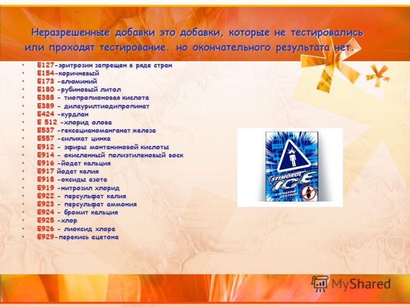 Неразрешенные добавки это добавки, которые не тестировались или проходят тестирование. но окончательного результата нет. Е127-эритрозин запрещен в ряде странЕ127-эритрозин запрещен в ряде стран Е154-коричневыйЕ154-коричневый Е173 -алюминийЕ173 -алюми