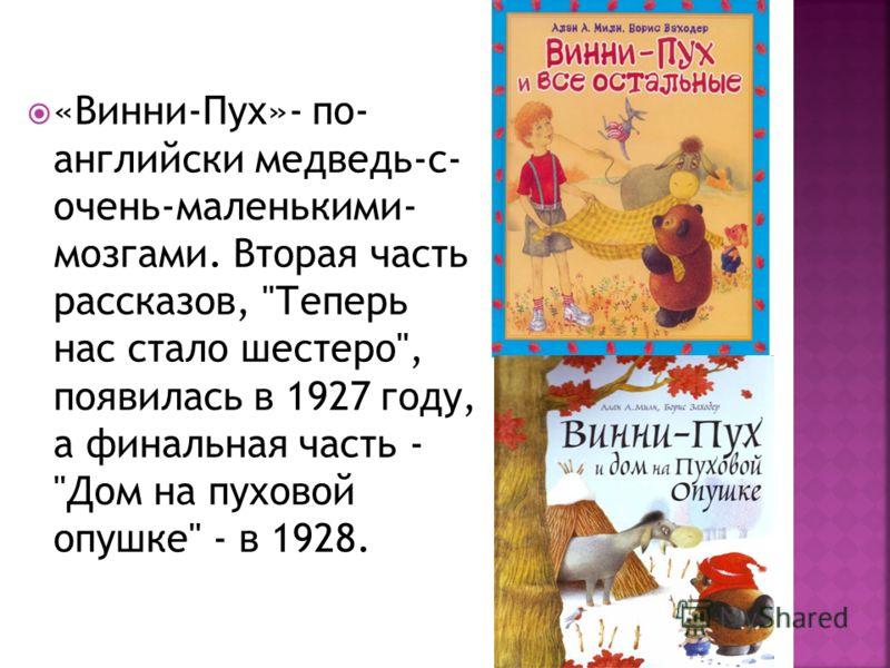 «Винни-Пух»- по- английски медведь-с- очень-маленькими- мозгами. Вторая часть рассказов, Теперь нас стало шестеро, появилась в 1927 году, а финальная часть - Дом на пуховой опушке - в 1928.