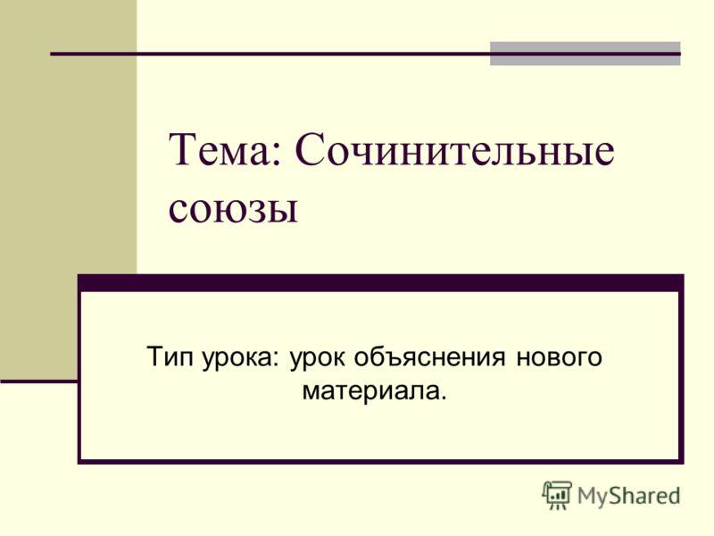 Тема: Сочинительные союзы Тип урока: урок объяснения нового материала.