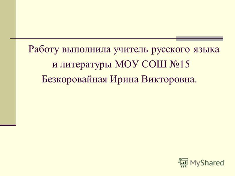 Работу выполнила учитель русского языка и литературы МОУ СОШ 15 Безкоровайная Ирина Викторовна.