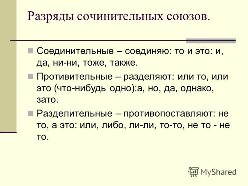 Разряды сочинительных союзов. Соединительные – соединяю: то и это: и, да, ни-ни, тоже, также. Противительные – разделяют: или то, или это (что-нибудь одно):а, но, да, однако, зато. Разделительные – противопоставляют: не то, а это: или, либо, ли-ли, т