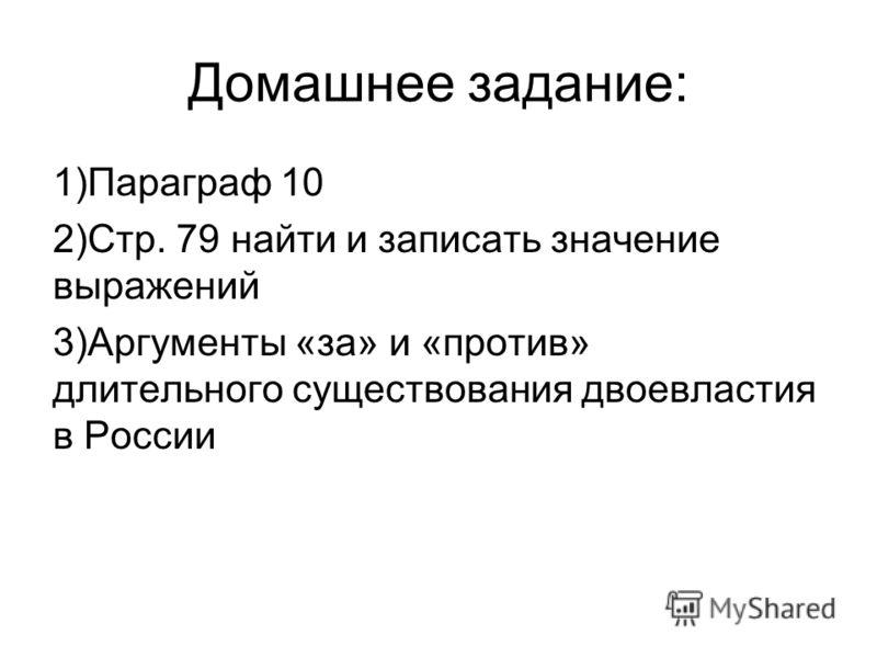 Домашнее задание: 1)Параграф 10 2)Стр. 79 найти и записать значение выражений 3)Аргументы «за» и «против» длительного существования двоевластия в России