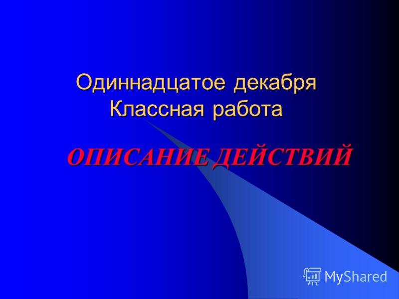 Одиннадцатое декабря Классная работа ОПИСАНИЕ ДЕЙСТВИЙ