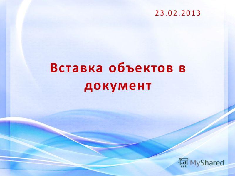 Вставка объектов в документ 23.02.2013