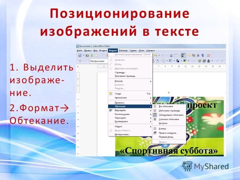 Позиционирование изображений в тексте 1. Выделить изображе- ние. 2.Формат Обтекание.