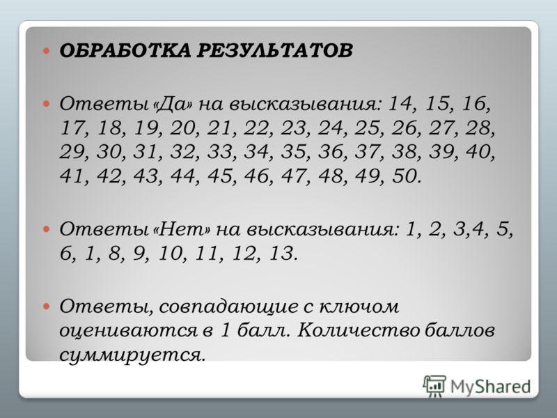 ОБРАБОТКА РЕЗУЛЬТАТОВ Ответы «Да» на высказывания: 14, 15, 16, 17, 18, 19, 20, 21, 22, 23, 24, 25, 26, 27, 28, 29, 30, 31, 32, 33, 34, 35, 36, 37, 38, 39, 40, 41, 42, 43, 44, 45, 46, 47, 48, 49, 50. Ответы «Нет» на высказывания: 1, 2, 3,4, 5, 6, 1, 8
