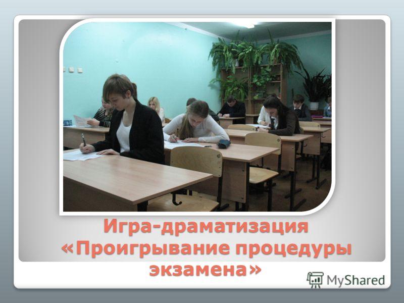 Игра-драматизация «Проигрывание процедуры экзамена»