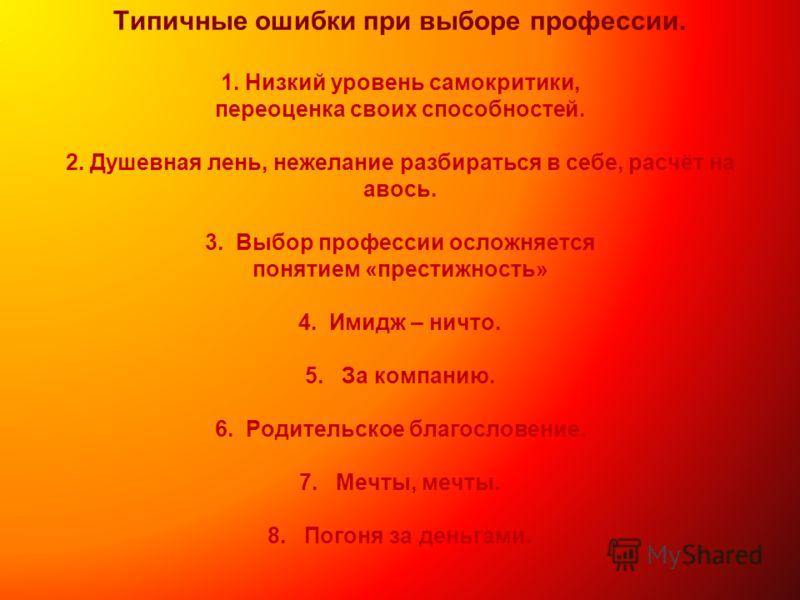 Типичные ошибки при выборе профессии. 1. Низкий уровень самокритики, переоценка своих способностей. 2. Душевная лень, нежелание разбираться в себе, расчёт на авось. 3. Выбор профессии осложняется понятием «престижность» 4. Имидж – ничто. 5. За компан