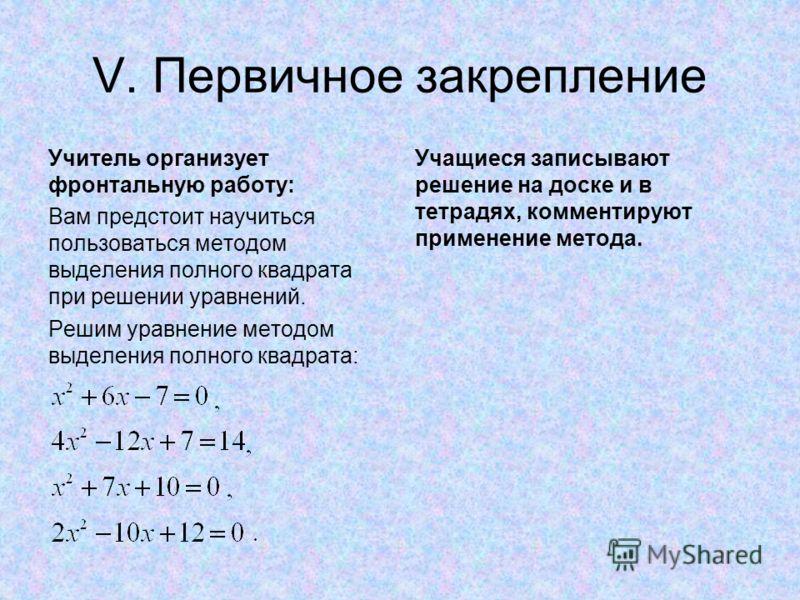 V. Первичное закрепление Учитель организует фронтальную работу: Вам предстоит научиться пользоваться методом выделения полного квадрата при решении уравнений. Решим уравнение методом выделения полного квадрата: Учащиеся записывают решение на доске и