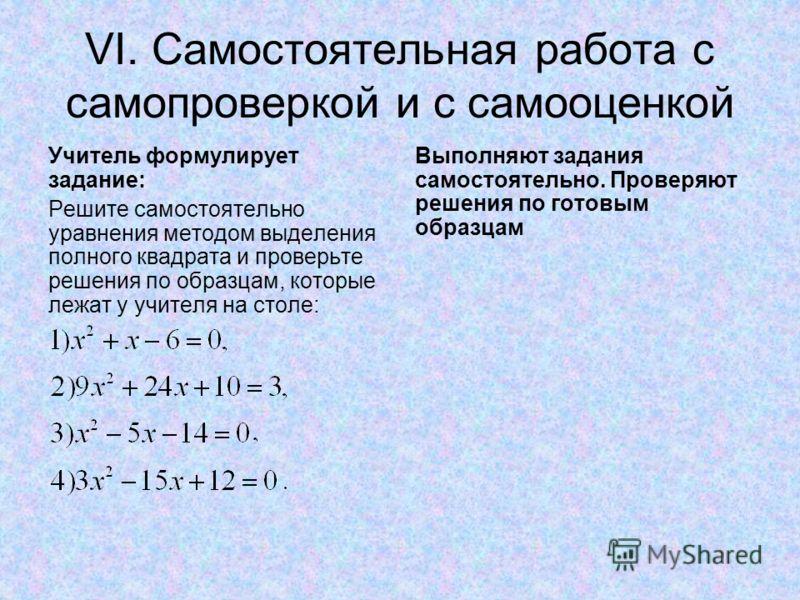 VI. Самостоятельная работа с самопроверкой и с самооценкой Учитель формулирует задание: Решите самостоятельно уравнения методом выделения полного квадрата и проверьте решения по образцам, которые лежат у учителя на столе: Выполняют задания самостояте