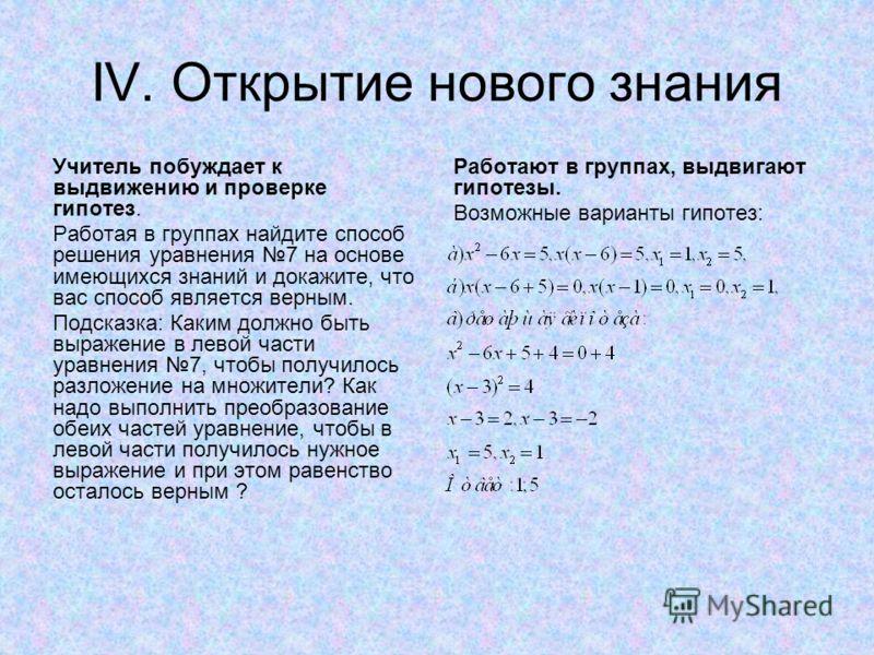 IV. Открытие нового знания Учитель побуждает к выдвижению и проверке гипотез. Работая в группах найдите способ решения уравнения 7 на основе имеющихся знаний и докажите, что вас способ является верным. Подсказка: Каким должно быть выражение в левой ч