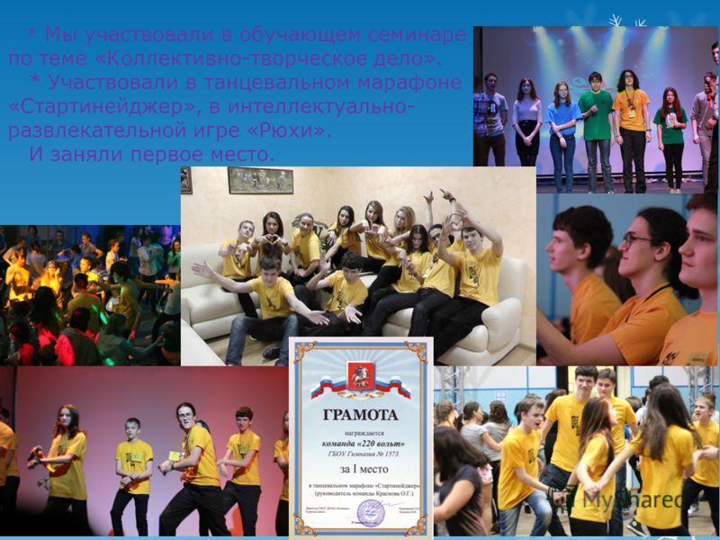 * Мы участвовали в обучающем семинаре по теме «Коллективно-творческое дело». * Участвовали в танцевальном марафоне «Стартинейджер», в интеллектуально- развлекательной игре «Рюхи». И заняли первое место.